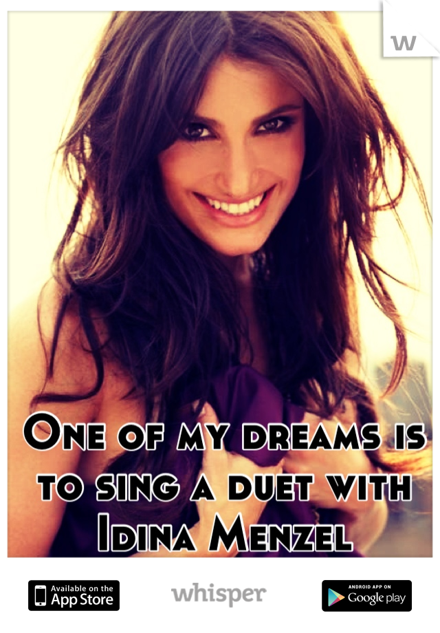 One of my dreams is to sing a duet with Idina Menzel