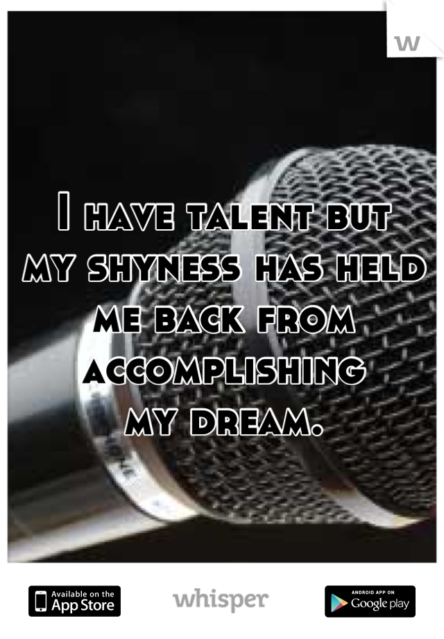 I have talent but my shyness has held  me back from  accomplishing  my dream.