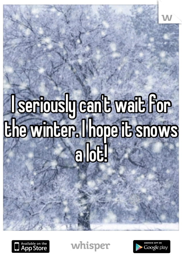 I seriously can't wait for the winter. I hope it snows a lot!