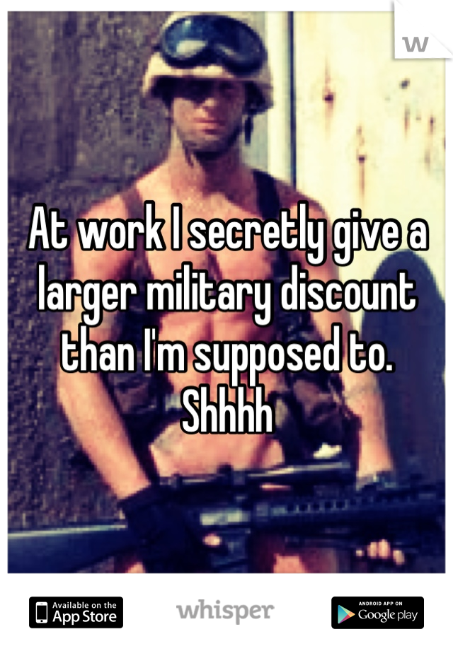 At work I secretly give a larger military discount than I'm supposed to. Shhhh