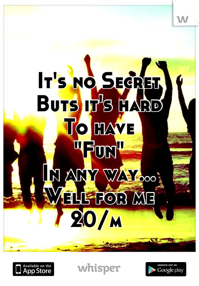 "It's no Secret Buts it's hard  To have ""Fun""  In any way... Well for me 20/m"