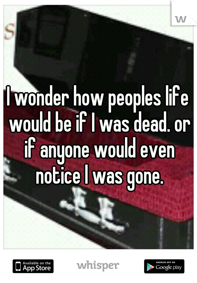 I wonder how peoples life would be if I was dead. or if anyone would even notice I was gone.