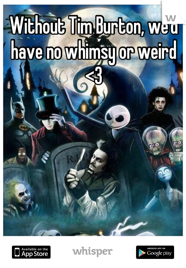 Without Tim Burton, we'd have no whimsy or weird <3