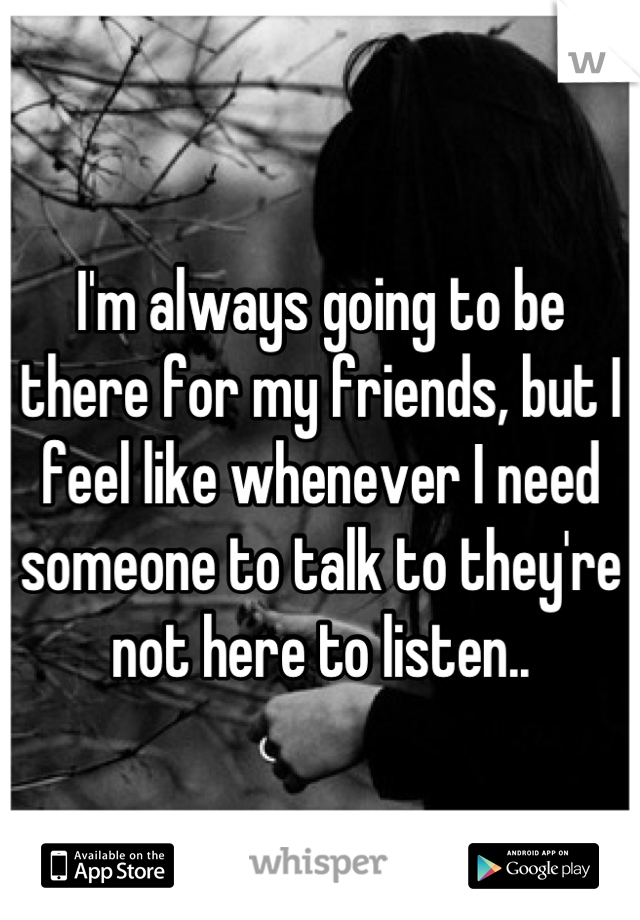 I'm always going to be there for my friends, but I feel like whenever I need someone to talk to they're not here to listen..
