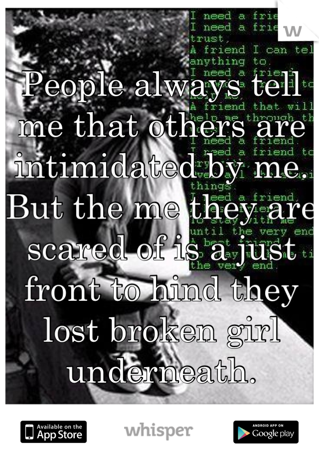 People always tell me that others are intimidated by me. But the me they are scared of is a just front to hind they lost broken girl underneath.