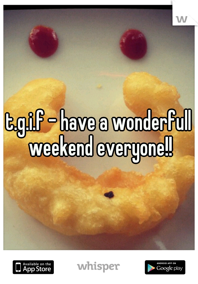 t.g.i.f - have a wonderfull weekend everyone!!
