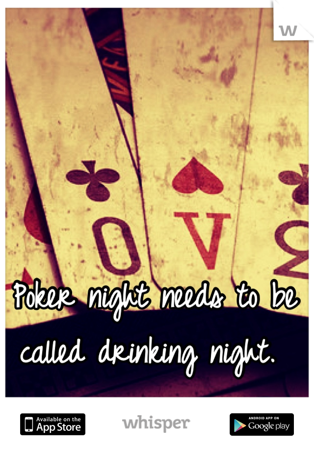 Poker night needs to be called drinking night.