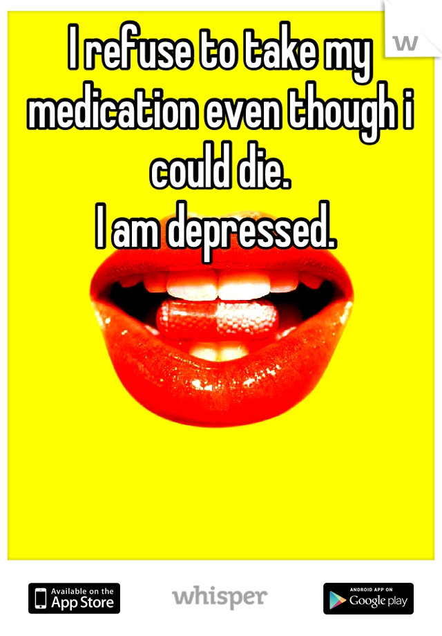 I refuse to take my medication even though i could die.  I am depressed.