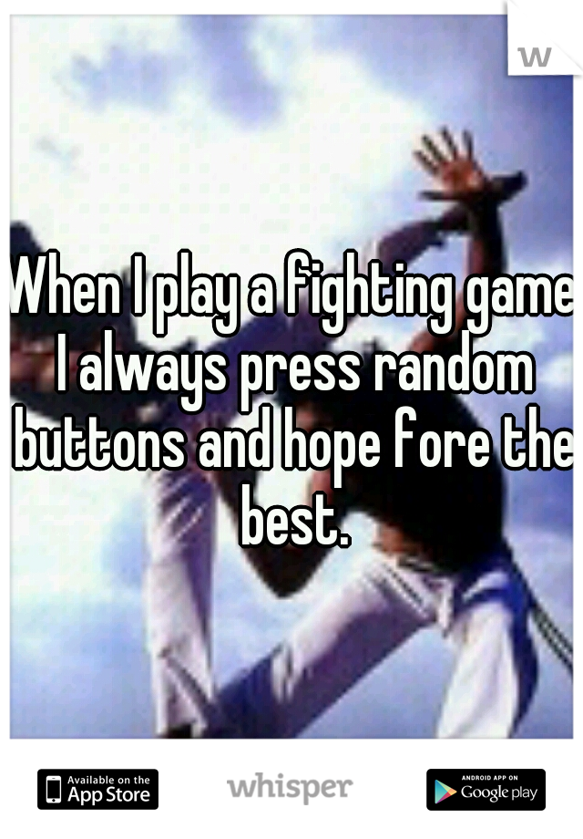 When I play a fighting game I always press random buttons and hope fore the best.