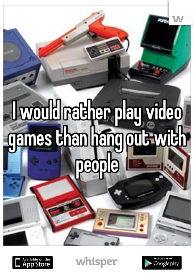 I would rather play video games than hang out with people