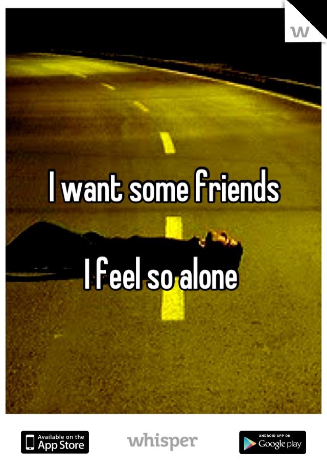 I want some friends  I feel so alone