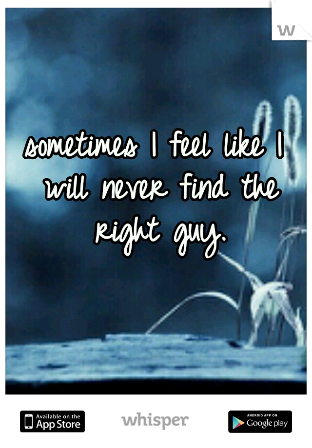 sometimes I feel like I will never find the right guy.