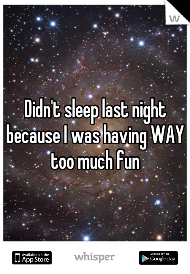 Didn't sleep last night because I was having WAY too much fun
