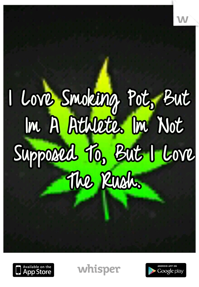 I Love Smoking Pot, But Im A Athlete. Im Not Supposed To, But I Love The Rush.
