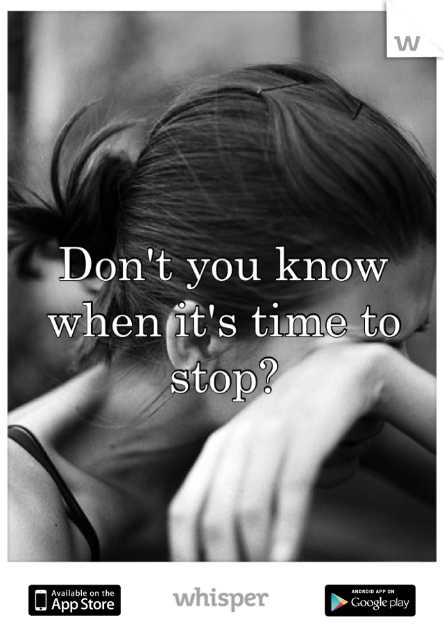 Don't you know when it's time to stop?