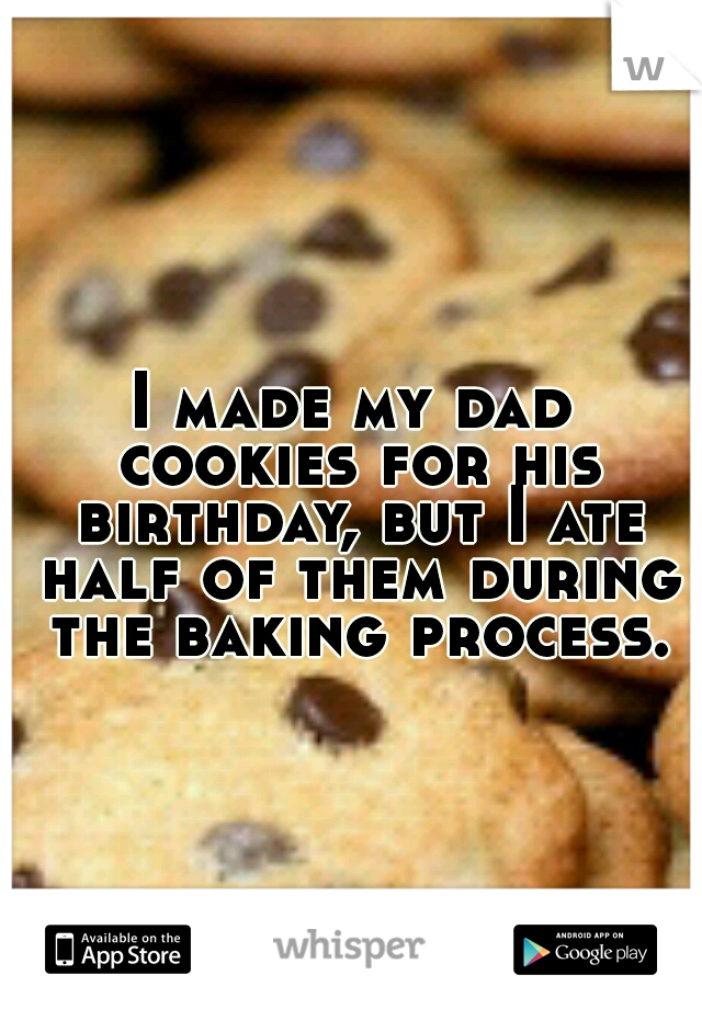 I made my dad cookies for his birthday, but I ate half of them during the baking process.