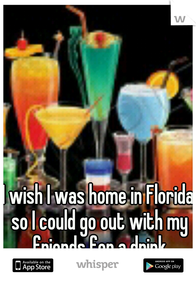 I wish I was home in Florida so I could go out with my friends for a drink