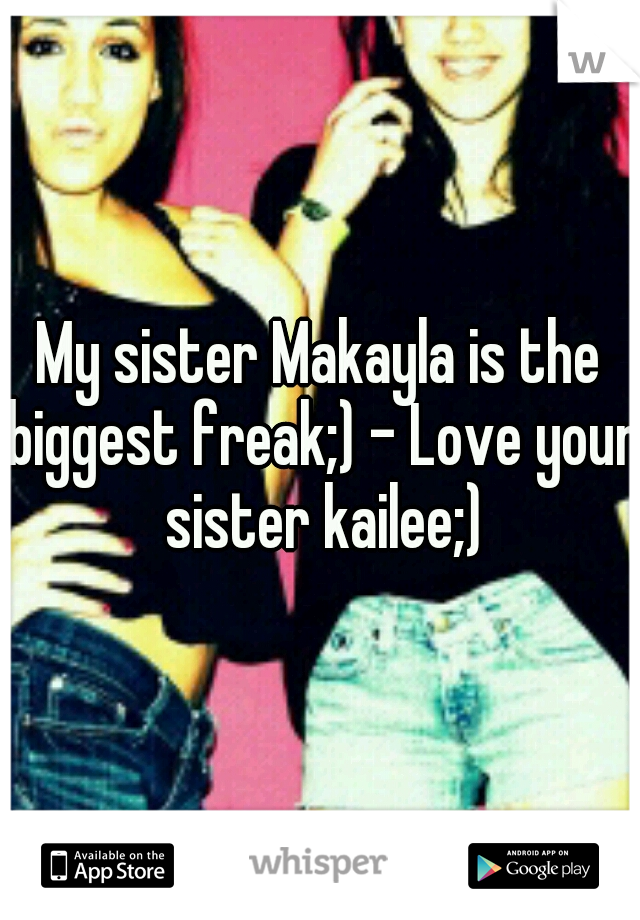 My sister Makayla is the biggest freak;) - Love your sister kailee;)