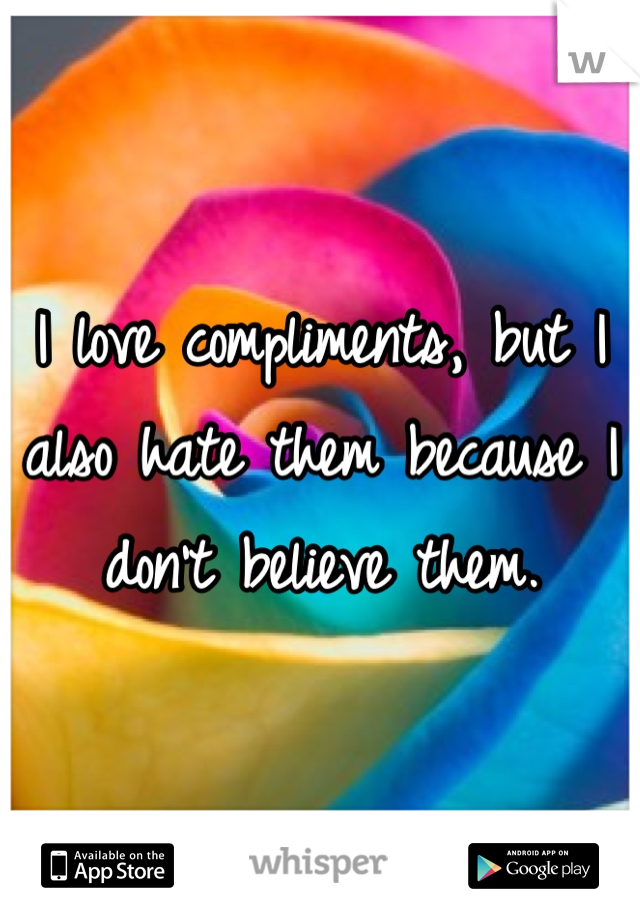 I love compliments, but I also hate them because I don't believe them.