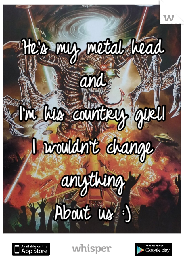 He's my metal head  and  I'm his country girl! I wouldn't change anything  About us :)