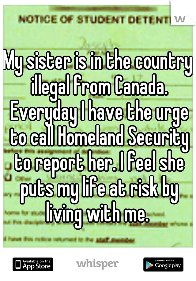 My sister is in the country illegal from Canada. Everyday I have the urge to call Homeland Security to report her. I feel she puts my life at risk by living with me.