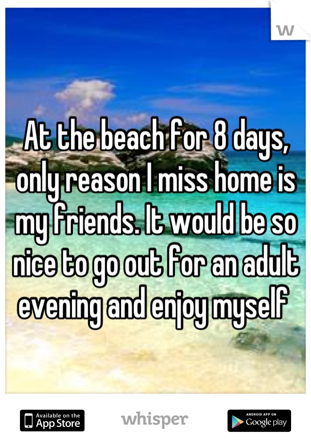 At the beach for 8 days, only reason I miss home is my friends. It would be so nice to go out for an adult evening and enjoy myself