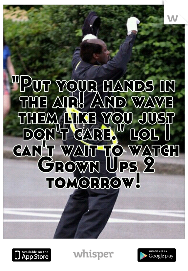 """""""Put your hands in the air! And wave them like you just don't care."""" lol I can't wait to watch Grown Ups 2 tomorrow!"""