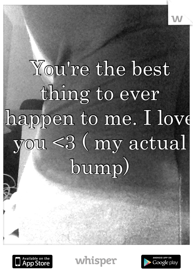 You're the best thing to ever happen to me. I love you <3 ( my actual bump)