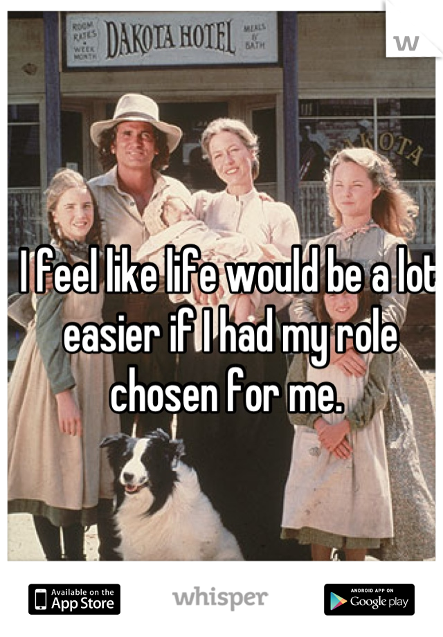 I feel like life would be a lot easier if I had my role chosen for me.
