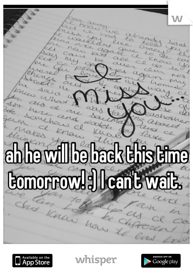 ah he will be back this time tomorrow! :) I can't wait.