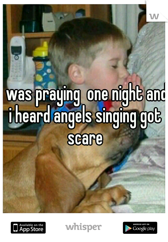 i was praying  one night and i heard angels singing got scare