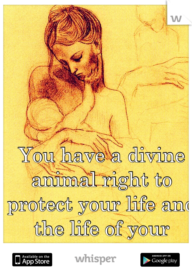 You have a divine animal right to protect your life and the life of your offspring.