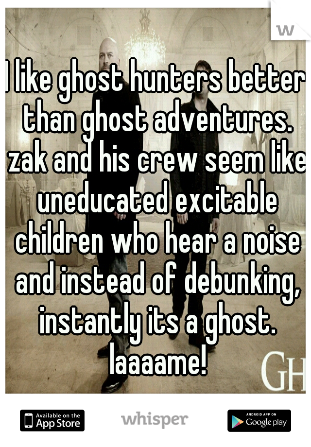 I like ghost hunters better than ghost adventures. zak and his crew seem like uneducated excitable children who hear a noise and instead of debunking, instantly its a ghost. laaaame!
