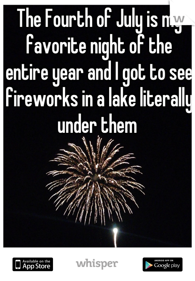 The Fourth of July is my favorite night of the entire year and I got to see fireworks in a lake literally under them