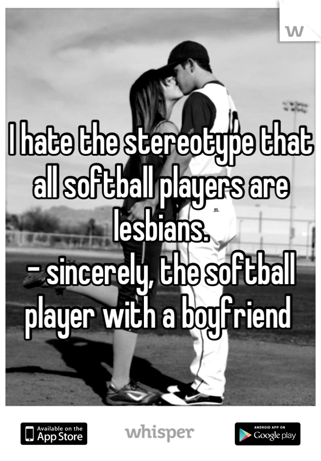 I hate the stereotype that all softball players are lesbians.                                    - sincerely, the softball player with a boyfriend