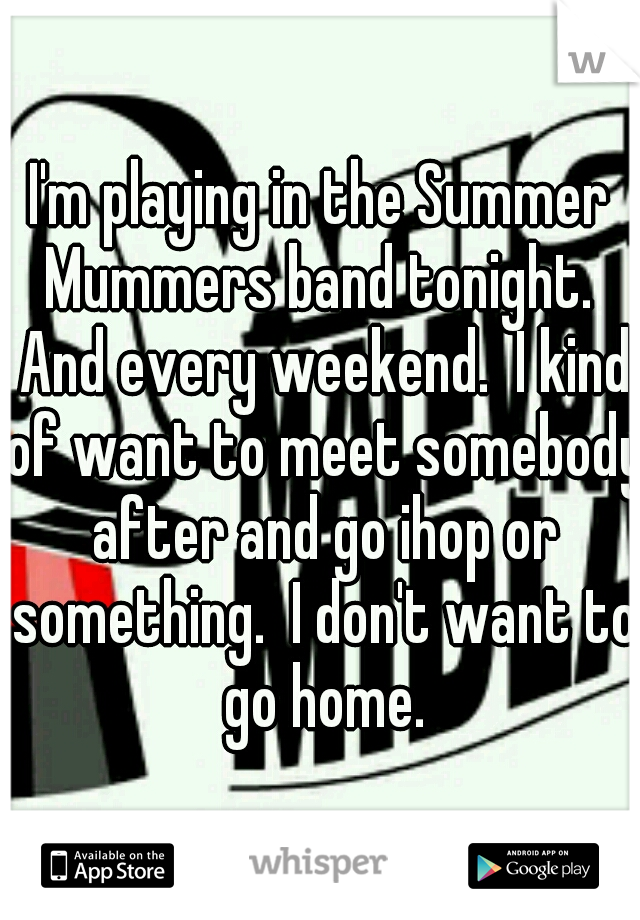 I'm playing in the Summer Mummers band tonight.  And every weekend.  I kind of want to meet somebody after and go ihop or something.  I don't want to go home.