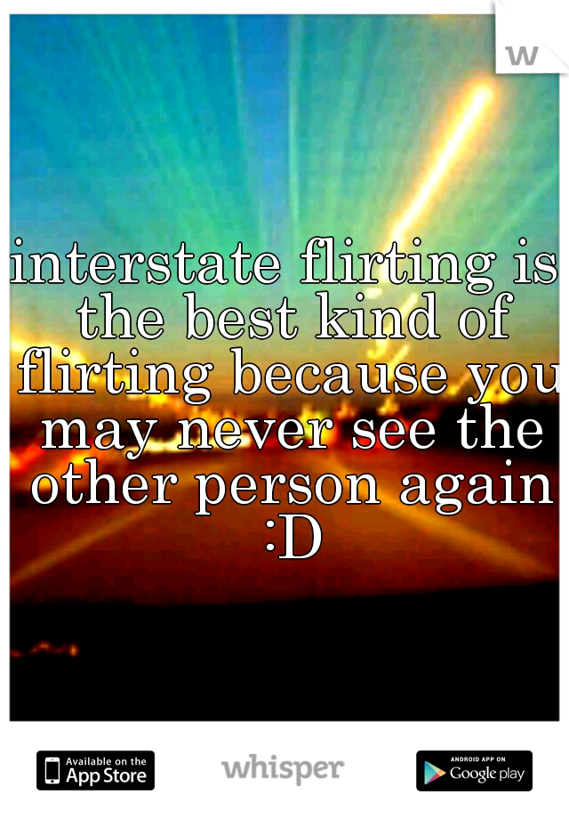 interstate flirting is the best kind of flirting because you may never see the other person again :D