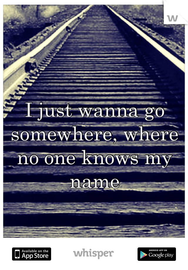 I just wanna go somewhere, where no one knows my name