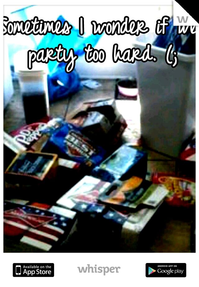 Sometimes I wonder if we party too hard. (;