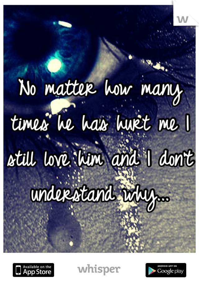 No matter how many times he has hurt me I still love him and I don't understand why...