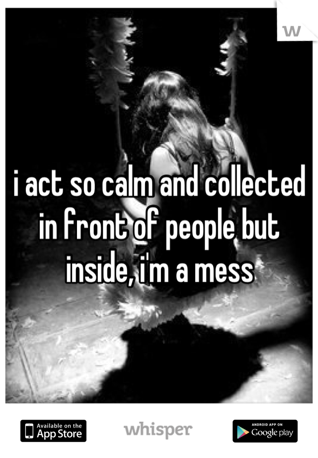 i act so calm and collected in front of people but inside, i'm a mess