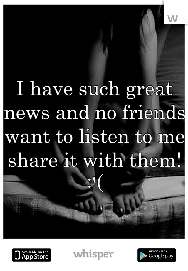 I have such great news and no friends want to listen to me share it with them! :'(