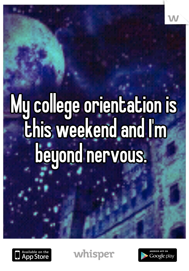 My college orientation is this weekend and I'm beyond nervous.