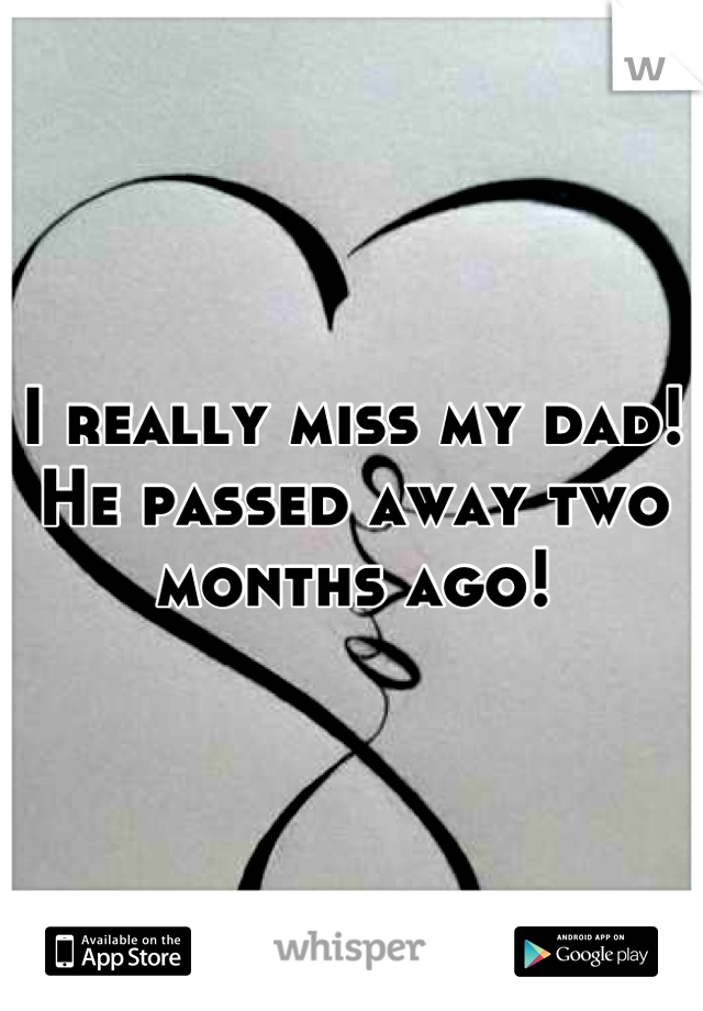 I really miss my dad! He passed away two months ago!