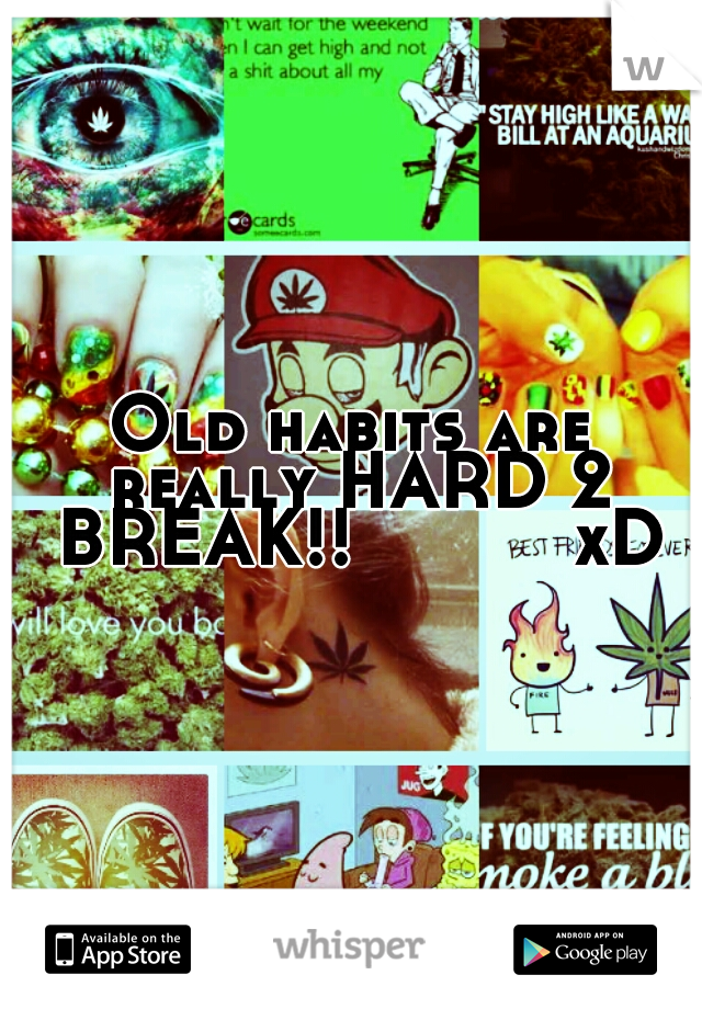 Old habits are really HARD 2 BREAK!!          xD