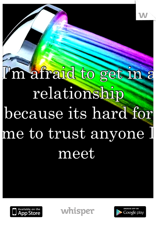 I'm afraid to get in a relationship because its hard for me to trust anyone I meet