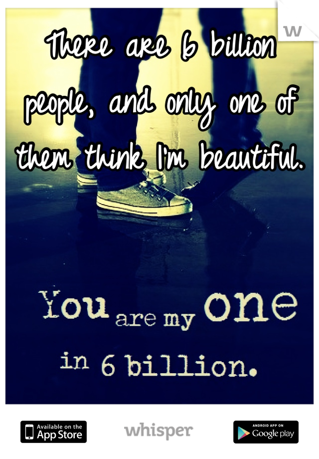 There are 6 billion people, and only one of them think I'm beautiful.