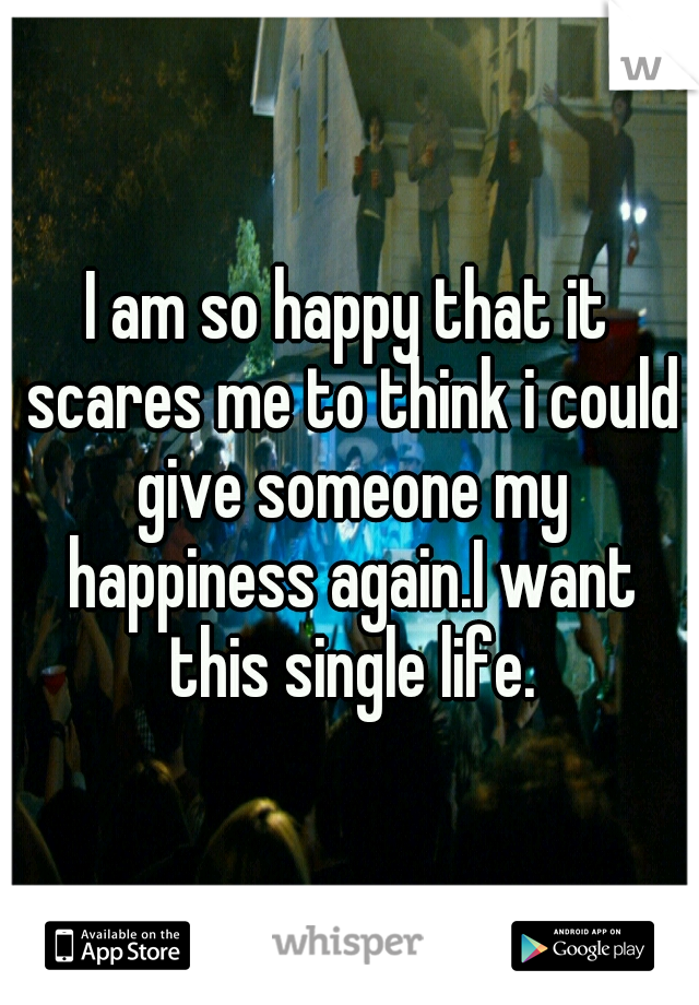 I am so happy that it scares me to think i could give someone my happiness again.I want this single life.