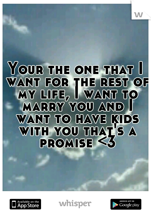 Your the one that I want for the rest of my life, I want to marry you and I want to have kids with you that's a promise <3