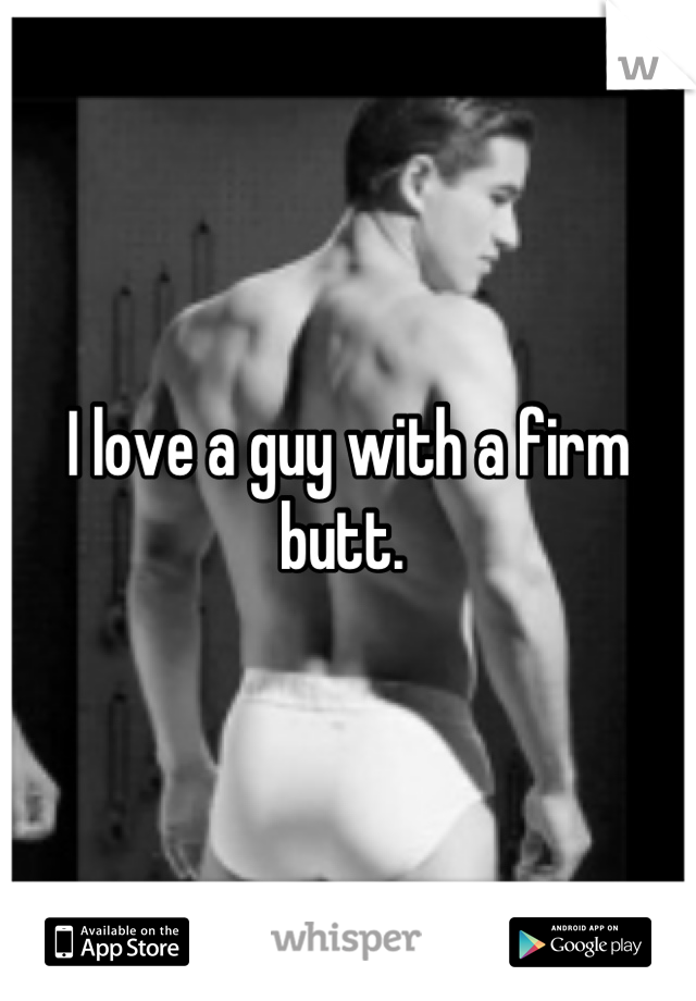 I love a guy with a firm butt.